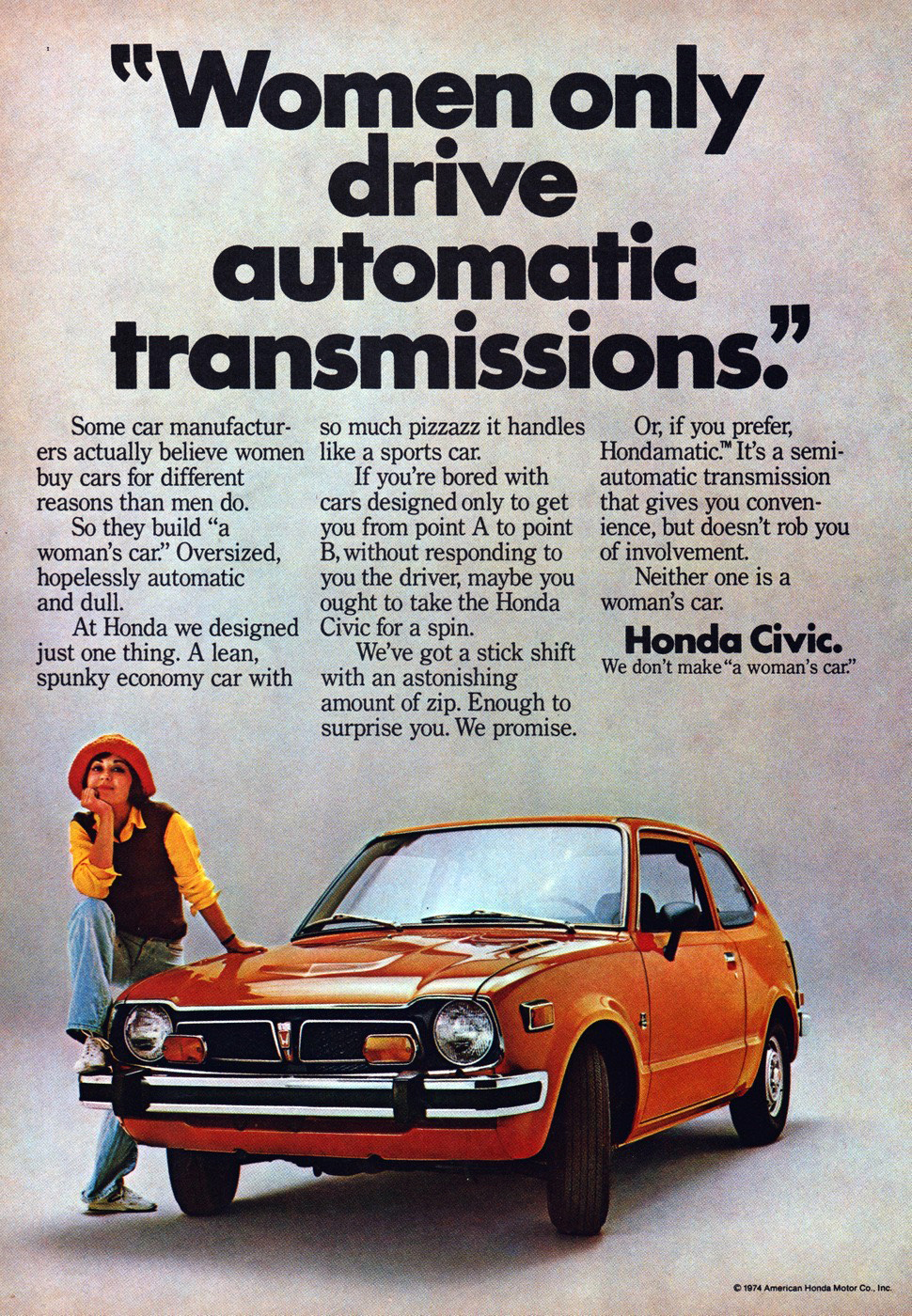 "Honda Civic Not A Womans Car? 1974 Ad. Stock Number: 19243. Women only drive automatic transmissions. Some car manufacturers actually believe women buy cars for different reasons than men do. So they build ""a women's car"". Oversized, hopelessly automatic and dull. At Honda we designed just one thing. A lean, spunky economy car with so much pizzazz it handles like a sports car. Honda Civic. We don't make ""a women's car"". Hondamatic"